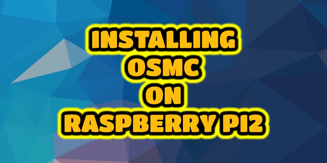 INSTALLING OSMC ON RASPBERRY PI2
